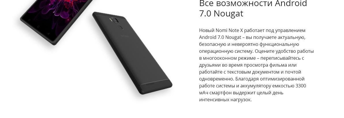 Все возможности Android 7.0 Nougat Новый Nomi Note X работает под управлением Android 7.0 Nougat – вы получаете актуальную, безопасную и невероятно функциональную операционную систему. Оцените удобство работы в многооконном режиме – переписывайтесь с друзьями во время просмотра фильма или работайте с текстовым документом и почтой одновременно. Благодаря оптимизированной работе системы и аккумулятору емкостью 3300 мАч смартфон выдержит целый день интенсивных нагрузок.